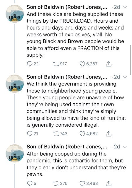 Text - Son of Baldwin (Robert Jones,.. · 2d And these kids are being supplied these things by the TRUCKLOAD. Hours and hours and days and days and weeks and weeks worth of explosives, y'all. No young Black and Brown people would be THE PROPHETS able to afford even a FRACTION of this supply. Q 22 27917 O 6,287 Son of Baldwin (Robert Jones,.. - 2d We think the government is providing these to neighborhood young people. These young people are unaware of how they're being used against their own comm