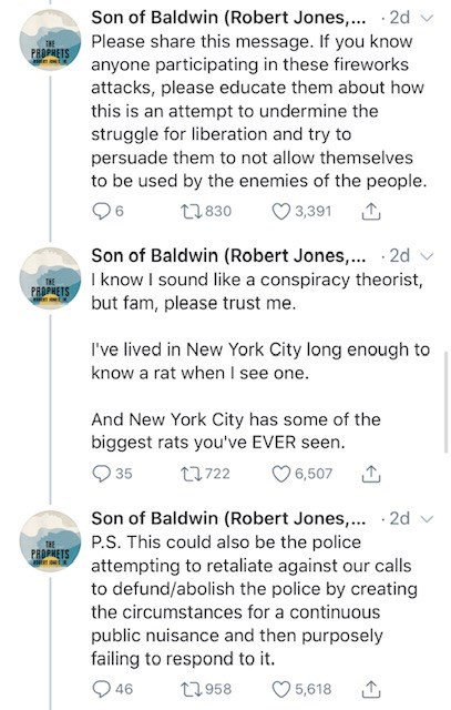 Text - Son of Baldwin (Robert Jones,... 2d Please share this message. If you know THE PROPHETS anyone participating in these fireworks attacks, please educate them about how this is an attempt to undermine the struggle for liberation and try to persuade them to not allow themselves to be used by the enemies of the people. 96 17830 3,391 Son of Baldwin (Robert Jone I know I sound like a conspiracy theorist, but fam, please trust me. ... · 2d v PROPHETS I've lived in New York City long enough to k