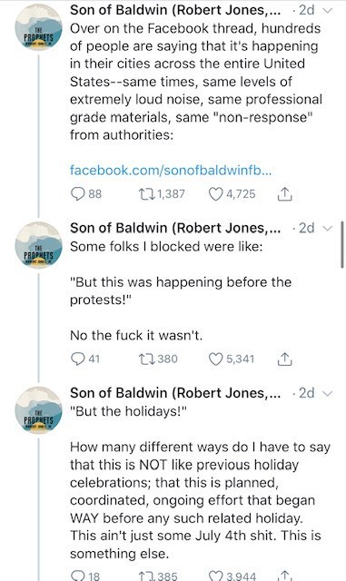 """Text - Son of Baldwin (Robert Jones,.. · 2d Over on the Facebook thread, hundreds of people are saying that it's happening in their cities across the entire United PROPHETS States--same times, same levels of extremely loud noise, same professional grade materials, same """"non-response"""" from authorities: facebook.com/sonofbaldwinf... 88 271,387 O 4,725 Son of Baldwin (Robert Jones,... 2d v Some folks I blocked were like: THE PROPHETS """"But this was happening before the protests!"""" No the fuck it wasn"""