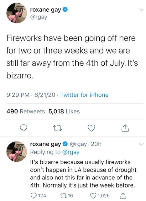 Text - roxane gay @rgay Fireworks have been going off here for two or three weeks and we are still far away from the 4th of July. It's bizarre. 9:29 PM 6/21/20 · Twitter for iPhone 490 Retweets 5,018 Likes roxane gay O @rgay 20h Replying to @rgay It's bizarre because usually fireworks don't happen in LA because of drought and also not this far in advance of the 4th. Normally it's just the week before. O 124 27 16 1,025