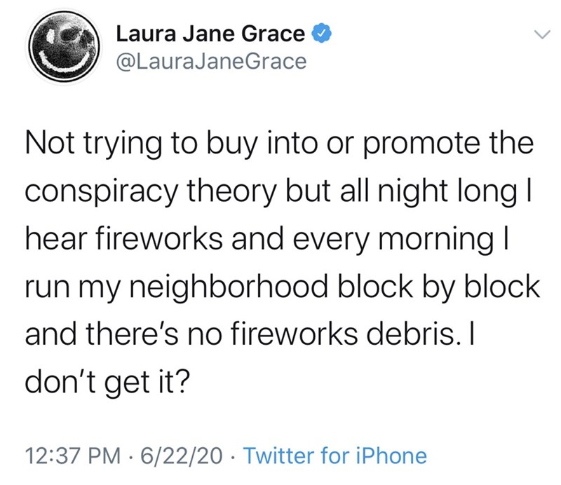 Text - Laura Jane Grace @LauraJaneGrace Not trying to buy into or promote the conspiracy theory but all night long I hear fireworks and every morning I run my neighborhood block by block and there's no fireworks debris. I don't get it? 12:37 PM · 6/22/20 · Twitter for iPhone