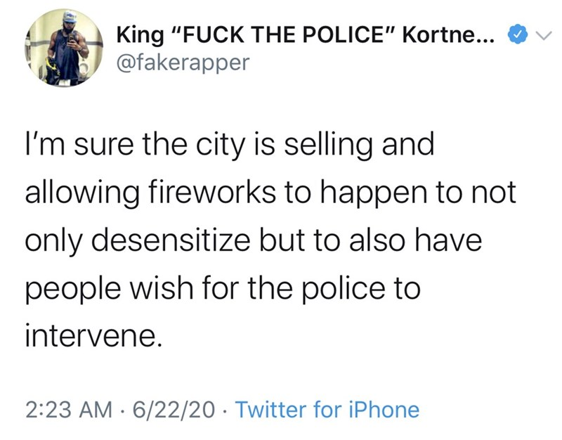 """Text - King """"FUCK THE POLICE"""" Kortne... O V @fakerapper I'm sure the city is selling and allowing fireworks to happen to not only desensitize but to also have people wish for the police to intervene. 2:23 AM · 6/22/20 · Twitter for iPhone"""