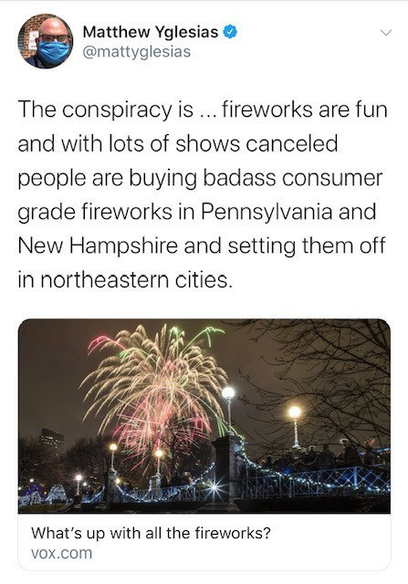 Text - Matthew Yglesias @mattyglesias The conspiracy is ... fireworks are fun and with lots of shows canceled people are buying badass consumer grade fireworks in Pennsylvania and New Hampshire and setting them off in northeastern cities. What's up with all the fireworks? Vox.com