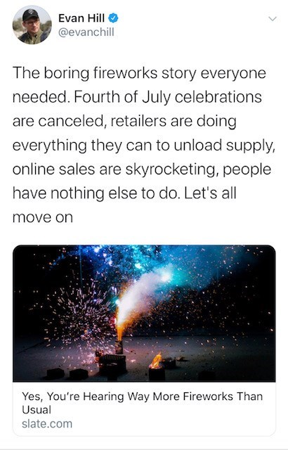 Text - Evan Hill @evanchill The boring fireworks story everyone needed. Fourth of July celebrations are canceled, retailers are doing everything they can to unload supply, online sales are skyrocketing, people have nothing else to do. Let's all move on Yes, You're Hearing Way More Fireworks Than Usual slate.com