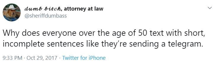 Text - dumb bitch, attorney at law @sheriffdumbass Why does everyone over the age of 50 text with short, incomplete sentences like they're sending a telegram. 9:33 PM Oct 29, 2017 · Twitter for iPhone