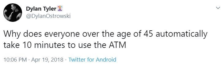 Text - Dylan Tyler @DylanOstrowski Why does everyone over the age of 45 automatically take 10 minutes to use the ATM 10:06 PM · Apr 19, 2018 · Twitter for Android