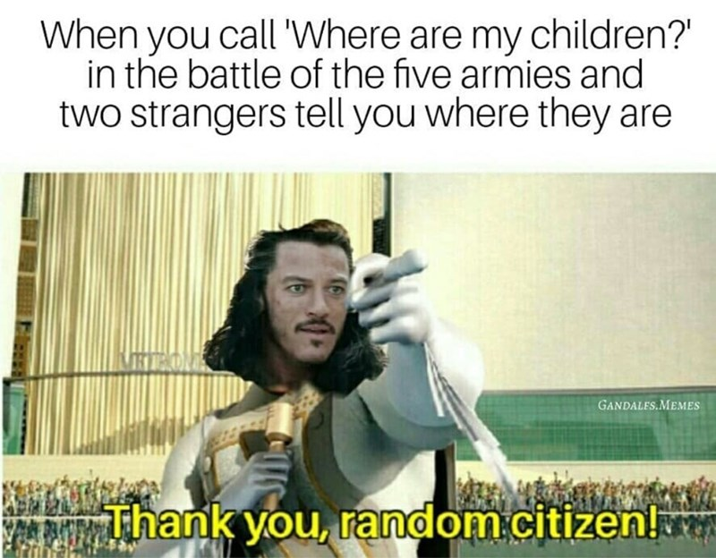 Text - When you call 'Where are my children? in the battle of the five armies and two strangers tell you where they are GANDALES.MEMES Thank you, random.citizen!