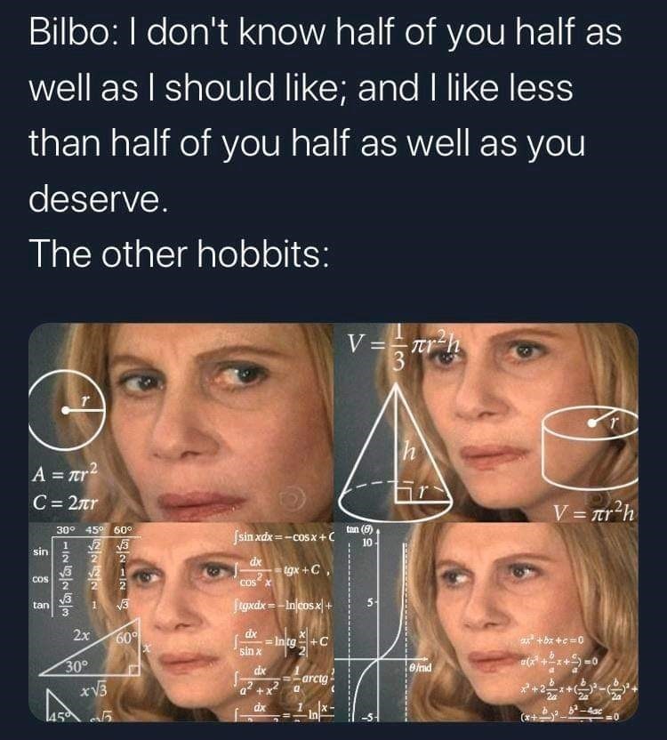 Face - Bilbo: I don't know half of you half as well as I should like; and I like less than half of you half as well as you deserve. The other hobbits: V == tr-h 3 A = rr2 C = 2r V = Tr'h %3D 30° 45° 60° tan (8) Jsin xdx=-cosx+( 10 sin 2 dx tgx +C, COS COS X figxdx = -Inlcosx| + tan 1 2x 60 dx = Intg+C sin x ax +bx +e=0 30° xV3 dx end =-arctg a +2 dx