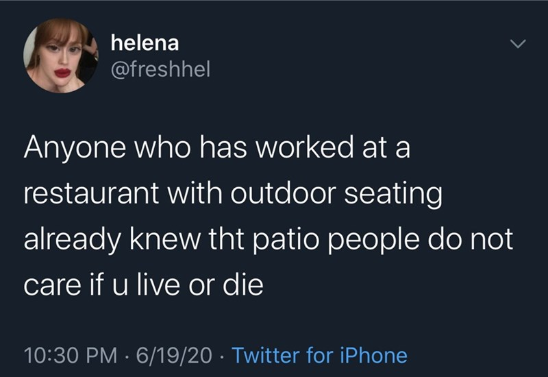Text - helena @freshhel Anyone who has worked at a restaurant with outdoor seating already knew tht patio people do not care if u live or die 10:30 PM · 6/19/20 · Twitter for iPhone