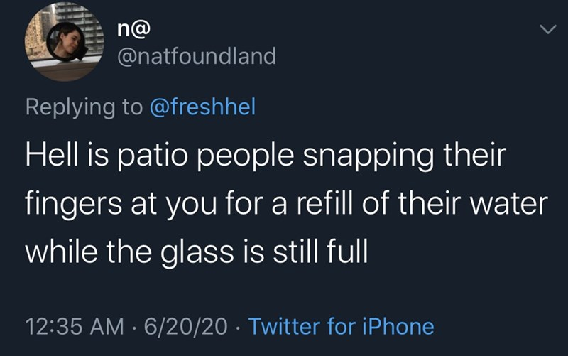 Text - n@ @natfoundland Replying to @freshhel Hell is patio people snapping their fingers at you for a refill of their water while the glass is still full 12:35 AM · 6/20/20 · Twitter for iPhone