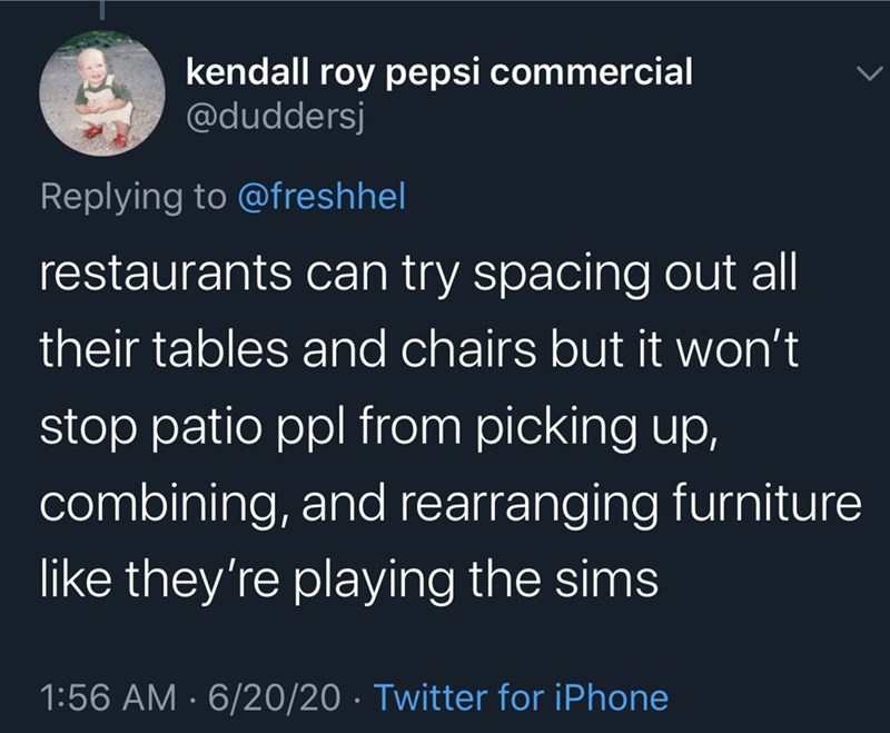 Text - kendall roy pepsi commercial @duddersj Replying to @freshhel restaurants can try spacing out all their tables and chairs but it won't stop patio ppl from picking up, combining, and rearranging furniture like they're playing the sims 1:56 AM · 6/20/20 · Twitter for iPhone