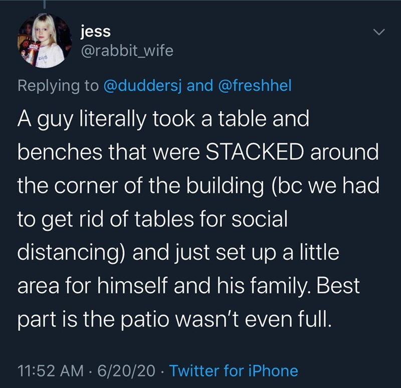 Text - jess @rabbit_wife Replying to @duddersj and @freshhel A guy literally took a table and benches that were STACKED around the corner of the building (bc we had to get rid of tables for social distancing) and just set up a little area for himself and his family. Best part is the patio wasn't even full. 11:52 AM · 6/20/20 · Twitter for iPhone