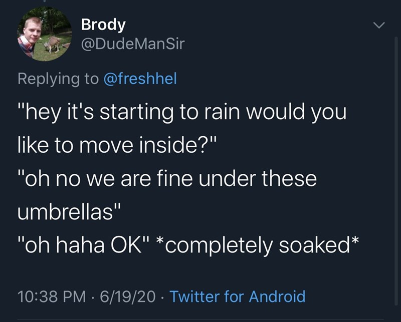 """Text - Brody @DudeManSir Replying to @freshhel """"hey it's starting to rain would you like to move inside?"""" """"oh no we are fine under these umbrellas"""" """"oh haha OK"""" *completely soaked* 10:38 PM · 6/19/20 · Twitter for Android"""