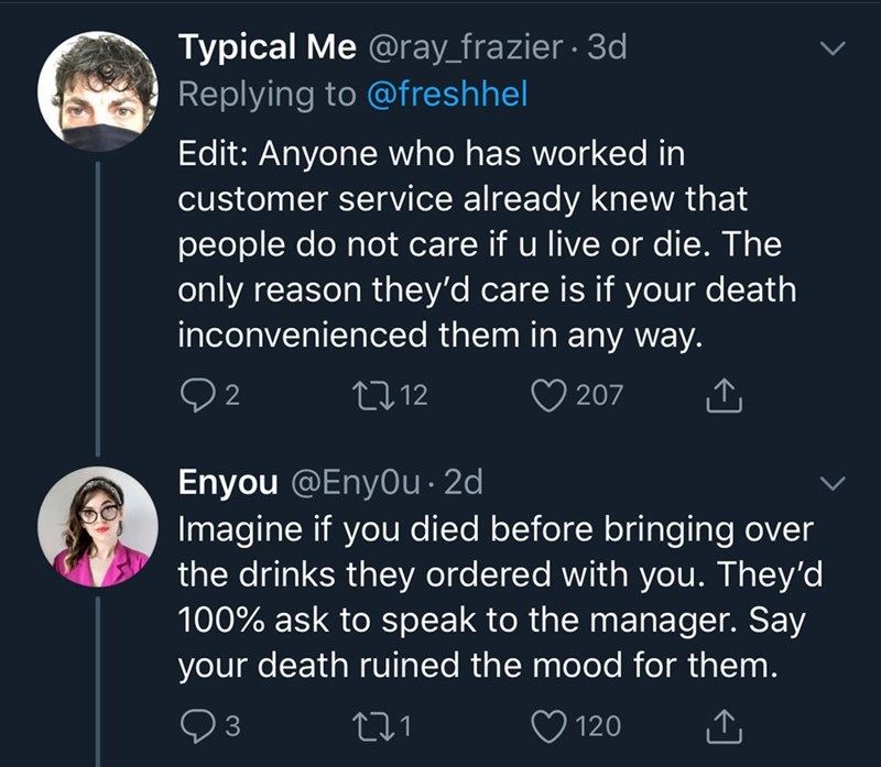 Text - Typical Me @ray_frazier · 3d Replying to @freshhel Edit: Anyone who has worked in customer service already knew that people do not care if u live or die. The only reason they'd care is if your death inconvenienced them in any way. 2 27 12 207 Enyou @Enyou · 2d Imagine if you died before bringing over the drinks they ordered with you. They'd 100% ask to speak to the manager. Say your death ruined the mood for them. ♡ 120