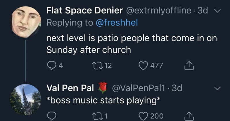 Text - Flat Space Denier @extrmlyoffline · 3d Replying to @freshhel next level is patio people that come in on Sunday after church 04 2712 O 477 Val Pen Pal @ValPenPal1 · 3d *boss music starts playing* 200
