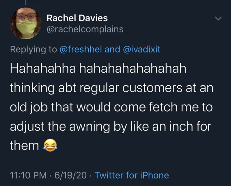 Text - Rachel Davies @rachelcomplains Replying to @freshhel and @ivadixit Hahahahha hahahahahahahah thinking abt regular customers at an old job that would come fetch me to adjust the awning by like an inch for them 11:10 PM · 6/19/20 · Twitter for iPhone