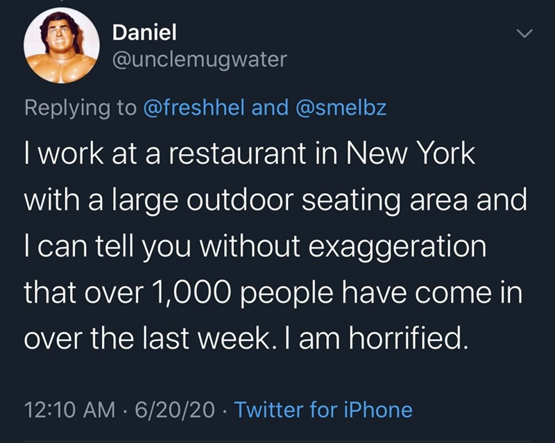 Text - Daniel @unclemugwater Replying to @freshhel and @smelbz I work at a restaurant in New York with a large outdoor seating area and I can tell you without exaggeration that over 1,000 people have come in over the last week. I am horrified. 12:10 AM · 6/20/20 · Twitter for iPhone