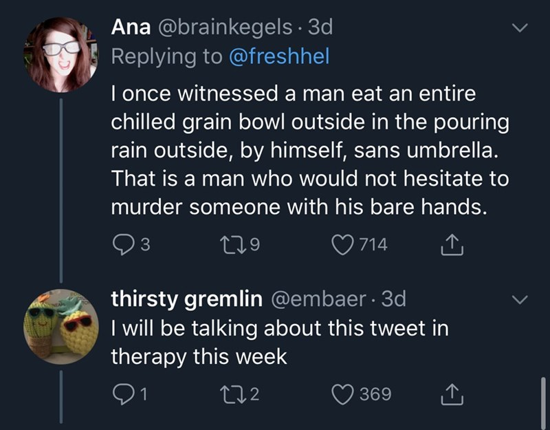 Text - Ana @brainkegels · 3d Replying to @freshhel I once witnessed a man eat an entire chilled grain bowl outside in the pouring rain outside, by himself, sans umbrella. That is a man who would not hesitate to murder someone with his bare hands. 279 ♡ 714 thirsty gremlin @embaer · 3d I will be talking about this tweet in therapy this week 272 369