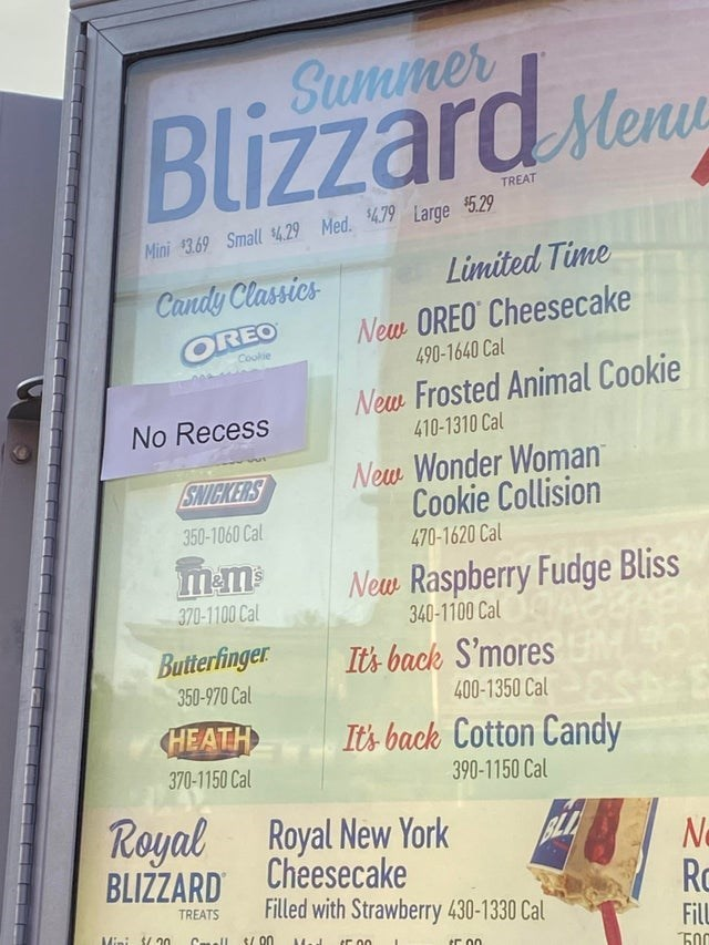 Text - Blizzard Mone Summer sMenu TREAT Mini $3.69 Small 4.29 Med. 479 Large $5.29 Limited Time Candy Classics New OREO Cheesecake 490-1640 Cal OREO Cookie New Frosted Animal Cookie 410-1310 Cal No Recess New Wonder Woman Cookie Collision SNICKERS 350-1060 Cal 470-1620 Cal New Raspberry Fudge Bliss 370-1100 Cal 340-1100 Cal Butterfinger Its back S'mores EM 350-970 Cal 400-1350 Cal HEATH It's back Cotton Candy 370-1150 Cal 390-1150 Cal Royal Royal New York Cheesecake Filled with Strawberry 430-13
