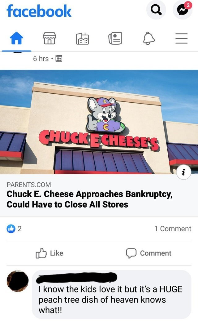 Text - facebook 6 hrs • E CHUCKECHEESES PARENTS.COM Chuck E. Cheese Approaches Bankruptcy, Could Have to Close All Stores 1 Comment Like לן Comment I know the kids love it but it's a HUGE peach tree dish of heaven knows what!