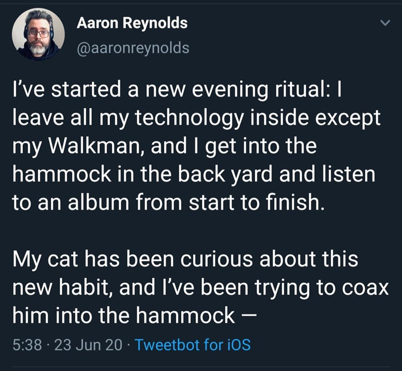 Text - Aaron Reynolds @aaronreynolds I've started a new evening ritual: I leave all my technology inside except my Walkman, and I get into the hammock in the back yard and listen to an album from start to finish. My cat has been curious about this new habit, and I've been trying to coax him into the hammock 5:38 · 23 Jun 20 · Tweetbot for iOS