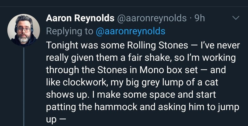 Text - Aaron Reynolds @aaronreynolds · 9h Replying to @aaronreynolds Tonight was some Rolling Stones – I've never really given them a fair shake, so I'm working through the Stones in Mono box set – and like clockwork, my big grey lump of a cat shows up. I make some space and start patting the hammock and asking him to jump up -