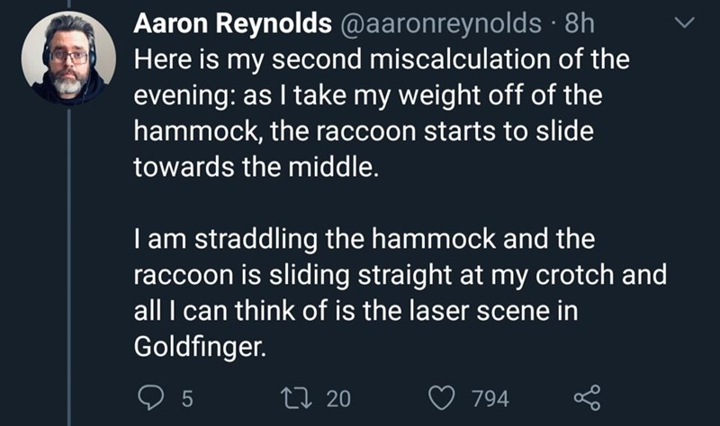 Text - Aaron Reynolds @aaronreynolds · 8h Here is my second miscalculation of the evening: as I take my weight off of the hammock, the raccoon starts to slide towards the middle. I am straddling the hammock and the raccoon is sliding straight at my crotch and all I can think of is the laser scene in Goldfinger. 5 27 20 794