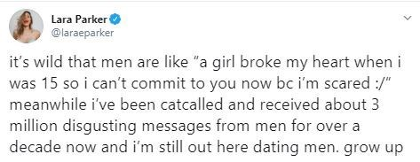 """Text - Lara Parker O @laraeparker it's wild that men are like """"a girl broke my heart when i was 15 so i can't commit to you now bc i'm scared :/"""" meanwhile i've been catcalled and received about 3 million disgusting messages from men for over a decade now and i'm still out here dating men. grow up"""