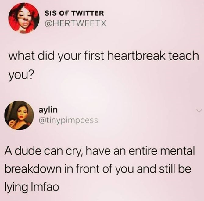 Text - SIS OF TWITTER @HERTWEETX what did your first heartbreak teach you? aylin @tinypimpcess A dude can cry, have an entire mental breakdown in front of you and still be lying Imfao