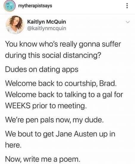 Text - mytherapistsays Kaitlyn McQuin @kaitlynmcquin You know who's really gonna suffer during this social distancing? Dudes on dating apps Welcome back to courtship, Brad. Welcome back to talking to a gal for WEEKS prior to meeting. We're pen pals now, my dude. We bout to get Jane Austen up in here. Now, write me a poem. ... MT