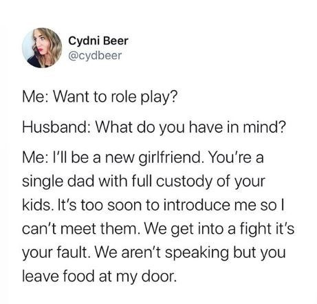 Text - Cydni Beer @cydbeer Me: Want to role play? Husband: What do you have in mind? Me: l'll be a new girlfriend. You're a single dad with full custody of your kids. It's too soon to introduce me so l can't meet them. We get into a fight it's your fault. We aren't speaking but you leave food at my door.