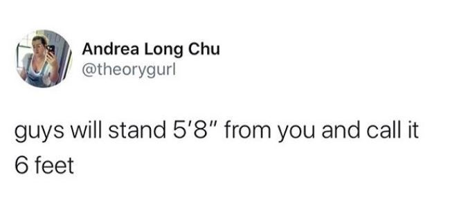 """Text - Andrea Long Chu @theorygurl guys will stand 5'8"""" from you and call it 6 feet"""