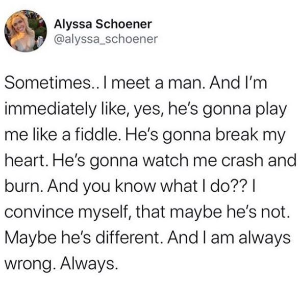 Text - Alyssa Schoener @alyssa_schoener Sometimes.. I meet a man. And I'm immediately like, yes, he's gonna play me like a fiddle. He's gonna break my heart. He's gonna watch me crash and burn. And you know what I do??   convince myself, that maybe he's not. Maybe he's different. And I am always wrong. Always.
