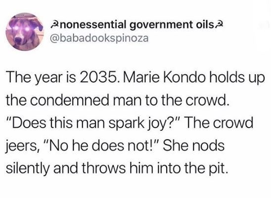 """Text - Pnonessential government oils2 @babadookspinoza The year is 2035. Marie Kondo holds up the condemned man to the crowd. """"Does this man spark joy?"""" The crowd jeers, """"No he does not!"""" She nods silently and throws him into the pit."""