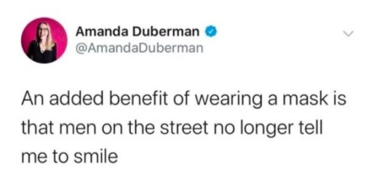 Text - Amanda Duberman @AmandaDuberman An added benefit of wearing a mask is that men on the street no longer tell me to smile