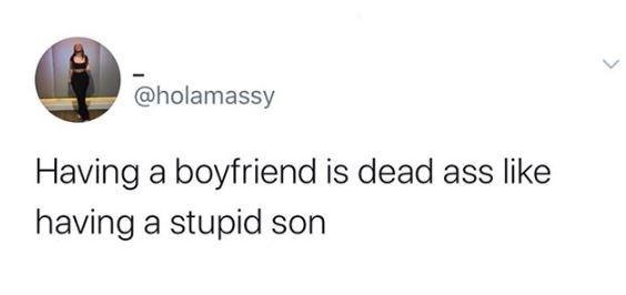 Text - @holamassy Having a boyfriend is dead ass like having a stupid son