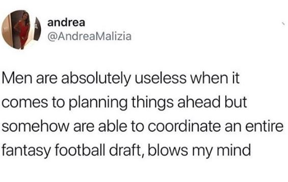 Text - andrea @AndreaMalizia Men are absolutely useless when it comes to planning things ahead but somehow are able to coordinate an entire fantasy football draft, blows my mind