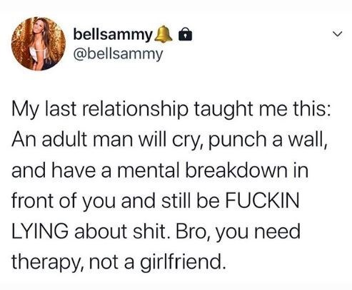 Text - bellsammy. @bellsammy My last relationship taught me this: An adult man will cry, punch a wall, and have a mental breakdown in front of you and still be FUCKIN LYING about shit. Bro, you need therapy, not a girlfriend. >