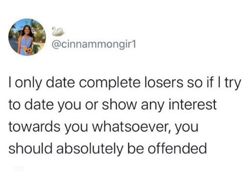 Text - @cinnammongir1 I only date complete losers so if I try to date you or show any interest towards you whatsoever, you should absolutely be offended