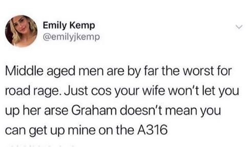 Text - Emily Kemp @emilyjkemp Middle aged men are by far the worst for road rage. Just cos your wife won't let you up her arse Graham doesn't mean you can get up mine on the A316