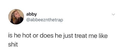 Font - abby @abbeeznthetrap is he hot or does he just treat me like shit