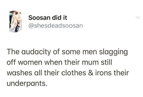 Text - Soosan did it @shesdeadsoosan The audacity of some men slagging off women when their mum still washes all their clothes & irons their underpants.