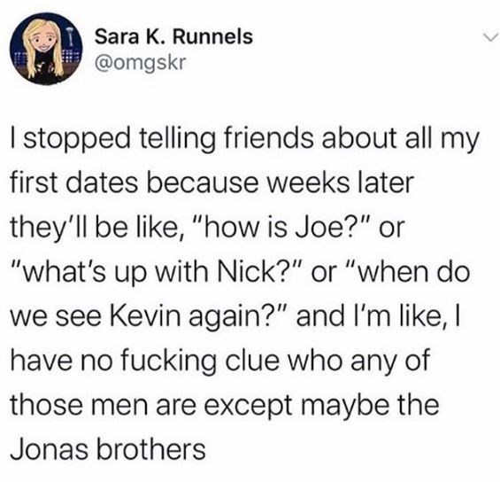 """Text - Sara K. Runnels @omgskr I stopped telling friends about all my first dates because weeks later they'll be like, """"how is Joe?"""" or """"what's up with Nick?"""" or """"when do we see Kevin again?"""" and I'm like, I have no fucking clue who any of those men are except maybe the Jonas brothers"""