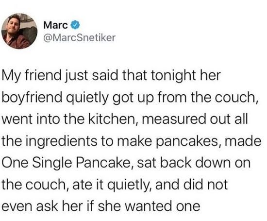Text - Marc O @MarcSnetiker My friend just said that tonight her boyfriend quietly got up from the couch, went into the kitchen, measured out all the ingredients to make pancakes, made One Single Pancake, sat back down on the couch, ate it quietly, and did not even ask her if she wanted one