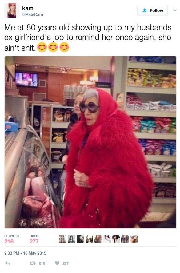 Text - Snapshot - kam Follow @PatsKam Me at 80 years old showing up to my husbands ex girlfriend's job to remind her once again, she ain't shit. RETWEETS LIKES 216 277 9:00 PM - 16 May 2015 t3 216 277