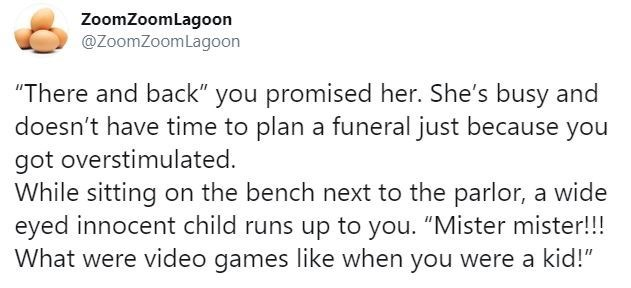 """Text - ZoomZoomLagoon @ZoomZoomLagoon """"There and back"""" you promised her. She's busy and doesn't have time to plan a funeral just because you got overstimulated. While sitting on the bench next to the parlor, a wide eyed innocent child runs up to you. """"Mister mister!!! What were video games Ilike when you were a kid!"""""""