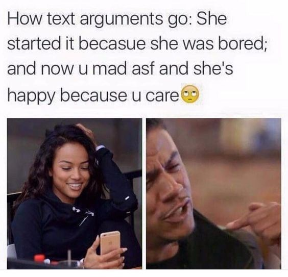 Text - Facial expression - How text arguments go: She started it becasue she was bored; and now u mad asf and she's happy because u care