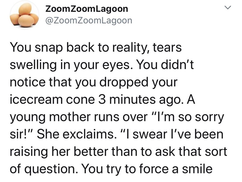 """Text - ZoomZoomLagoon @ZoomZoomLagoon You snap back to reality, tears swelling in your eyes. You didn't notice that you dropped your icecream cone 3 minutes ago. A young mother runs over """"I'm so sorry sir!"""" She exclaims. """"I swear l've been raising her better than to ask that sort of question. You try to force a smile <>"""