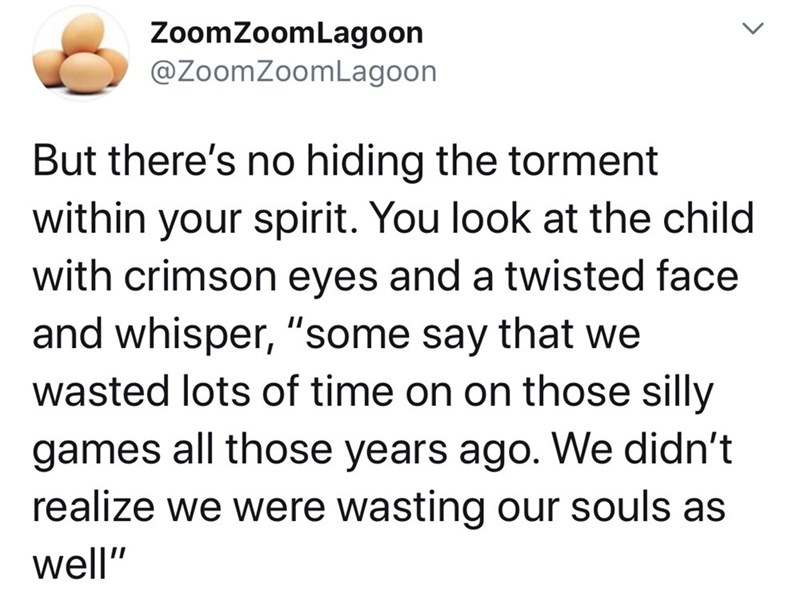 """Text - ZoomZoomLagoon @ZoomZoomLagoon But there's no hiding the torment within your spirit. You look at the child with crimson eyes and a twisted face and whisper, """"some say that we wasted lots of time on on those silly games all those years ago. We didn't realize we were wasting our souls as well"""""""