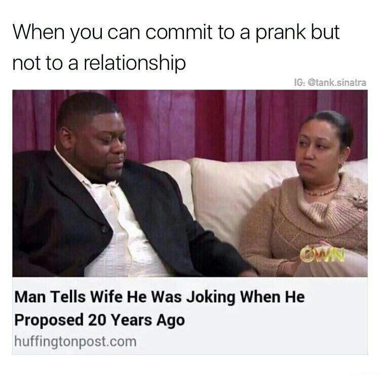 Text - Text - When you can commit to a prank but not to a relationship IG: @tank.sinatra OWN Man Tells Wife He Was Joking When He Proposed 20 Years Ago huffingtonpost.com